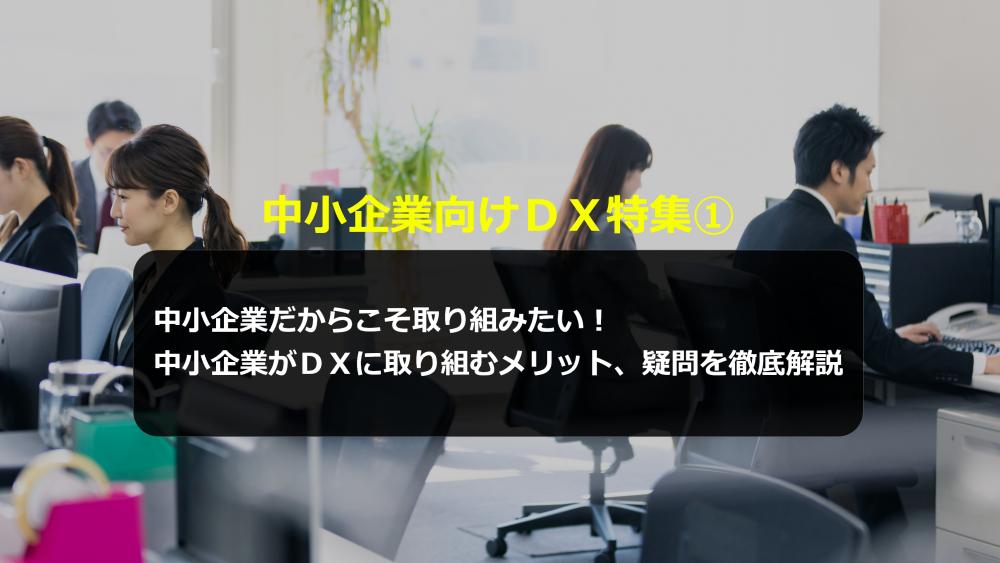 中小企業向けDX特集①中小企業だからこそ取り組みたい!中小企業がDXに取り組むメリット、疑問を徹底解説</h3>