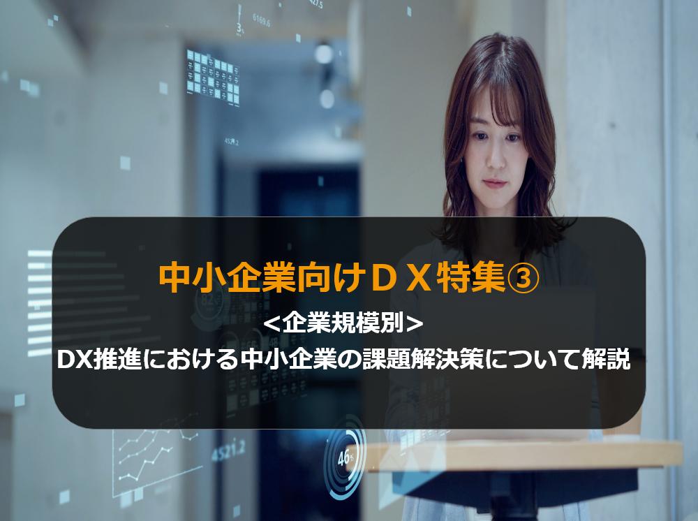 中小企業向けDX特集③【企業規模別】DX推進における中小企業の課題解決策について解説