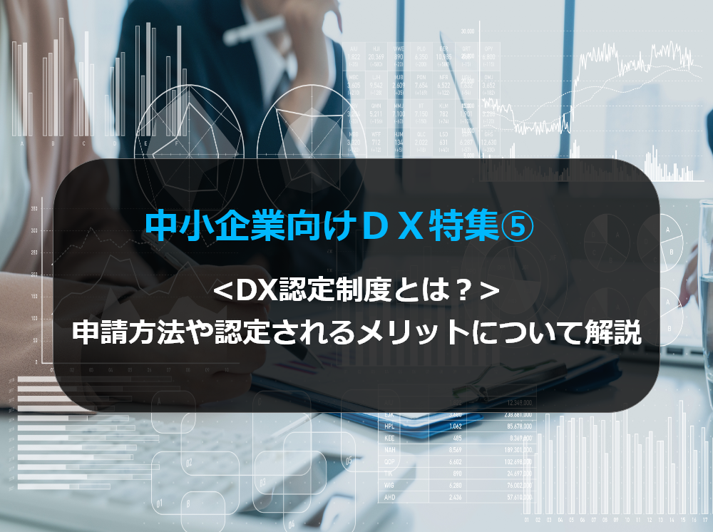 中小企業向けDX特集⑤DX認定制度とは?申請方法や認定されるメリットについて解説